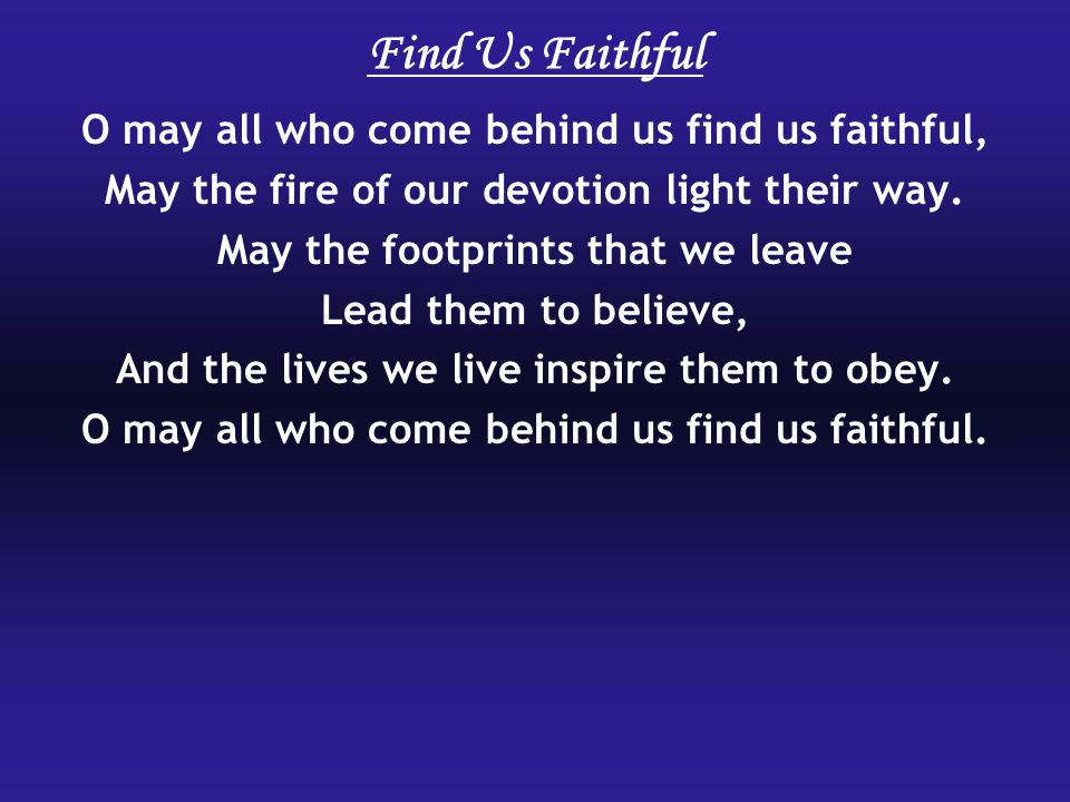 Find Us Faithful O may all who come behind us find us faithful,