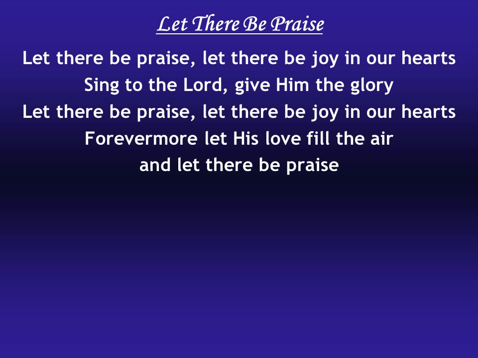 Let There Be Praise Let there be praise, let there be joy in our hearts. Sing to the Lord, give Him the glory.