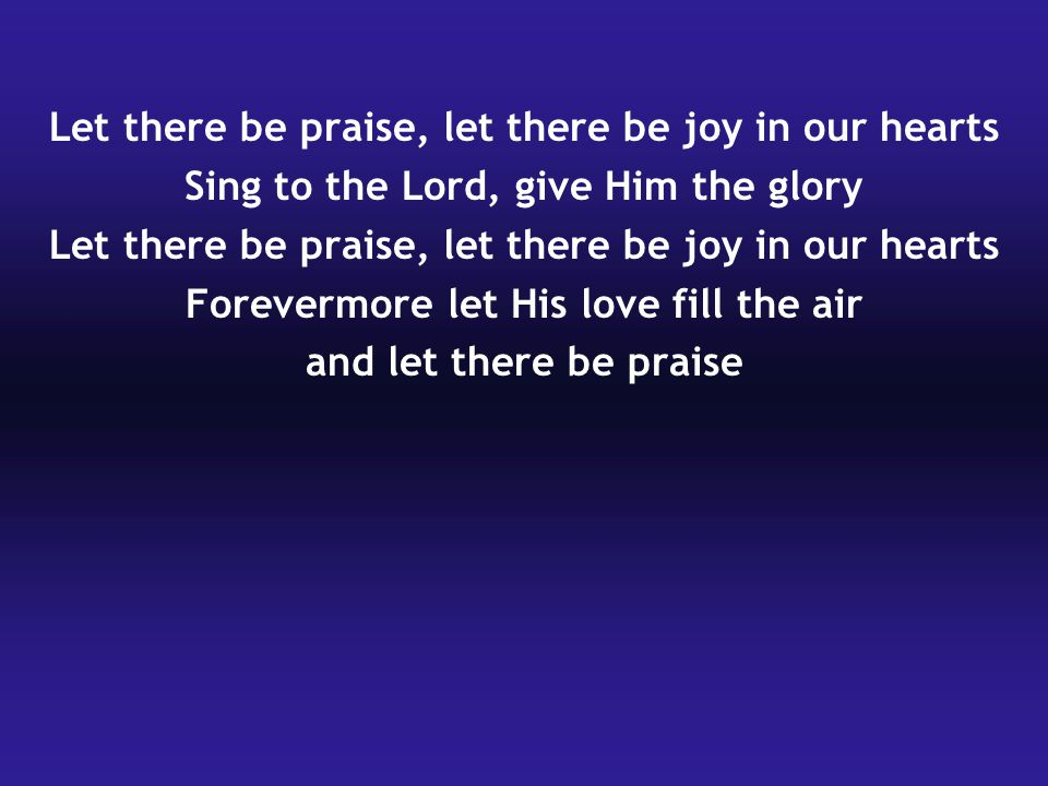 Let there be praise, let there be joy in our hearts