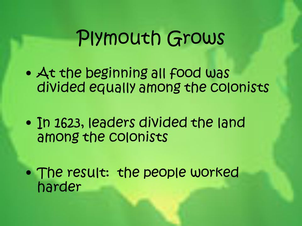 Plymouth Grows At the beginning all food was divided equally among the colonists. In 1623, leaders divided the land among the colonists.