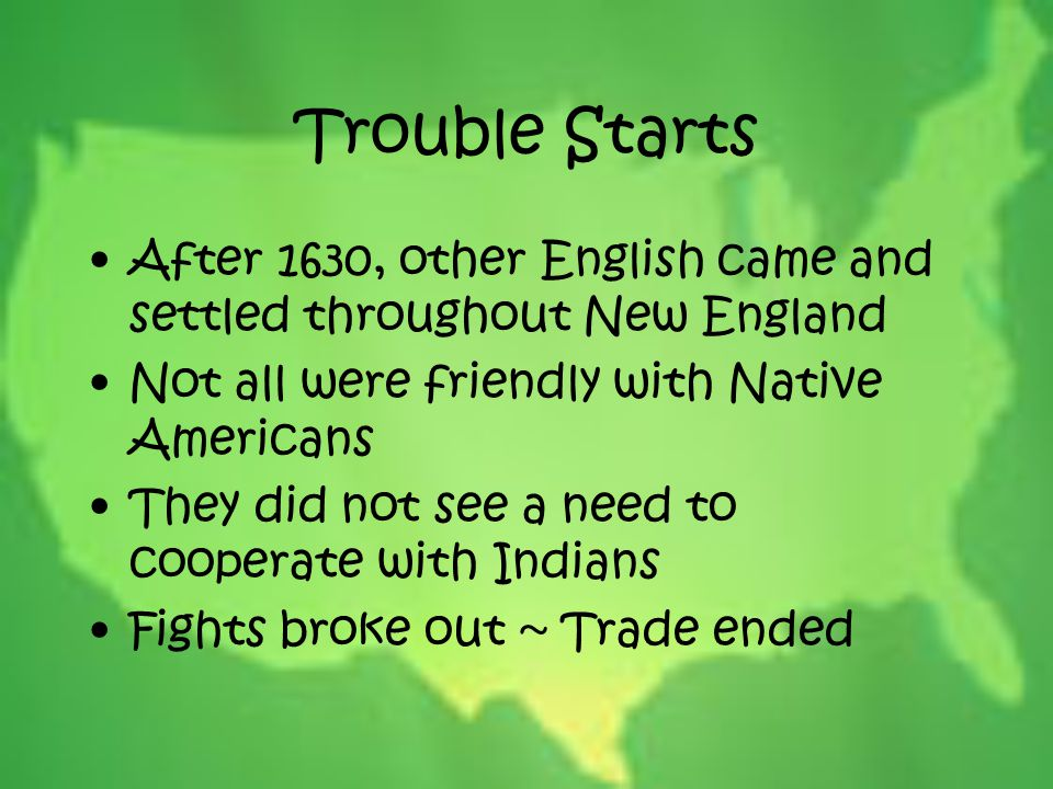 Trouble Starts After 1630, other English came and settled throughout New England. Not all were friendly with Native Americans.