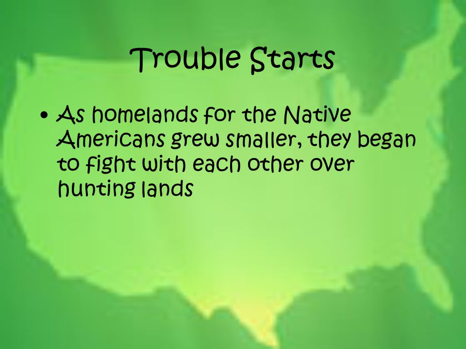 Trouble Starts As homelands for the Native Americans grew smaller, they began to fight with each other over hunting lands.