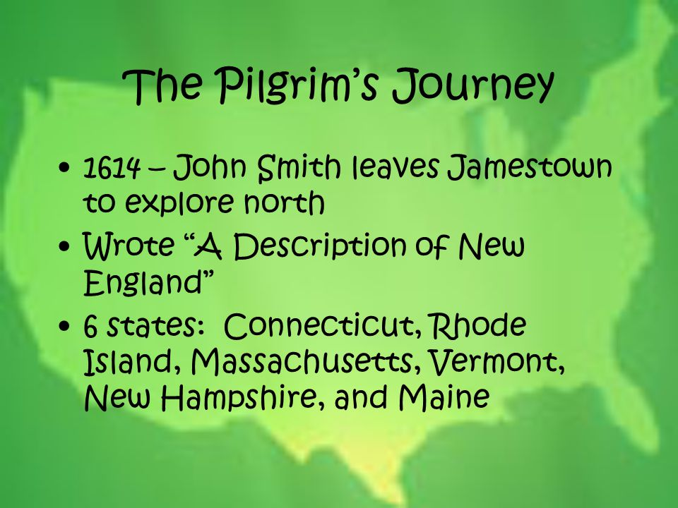 The Pilgrim's Journey 1614 – John Smith leaves Jamestown to explore north. Wrote A Description of New England