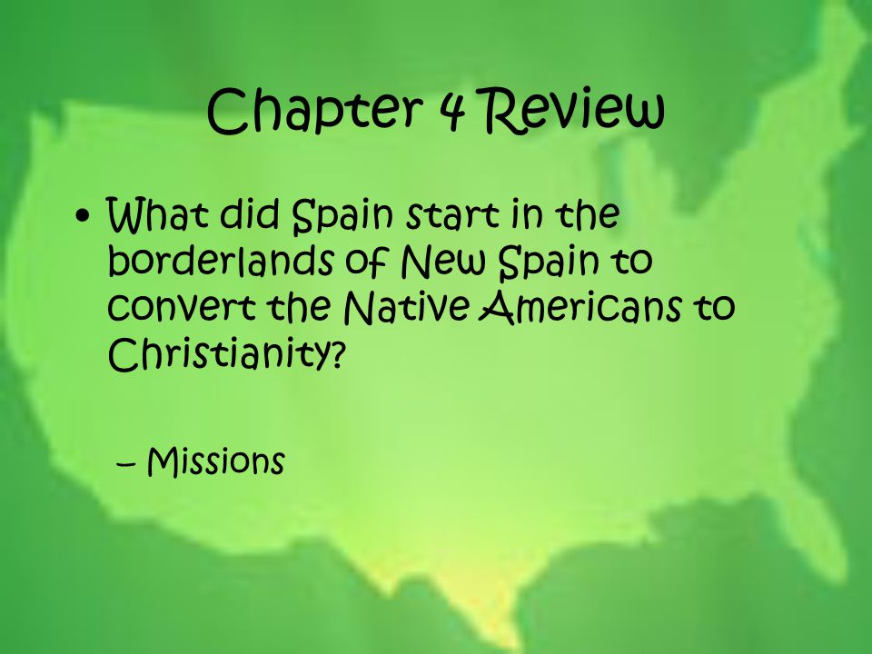 Chapter 4 Review What did Spain start in the borderlands of New Spain to convert the Native Americans to Christianity