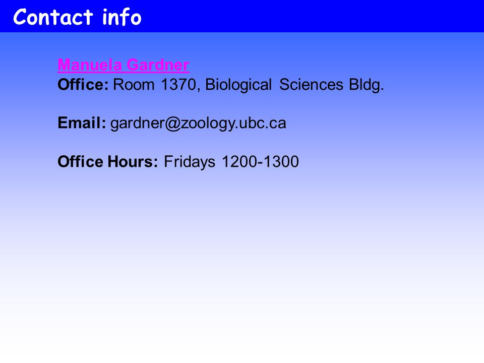 Contact info Manuela Gardner. Office: Room 1370, Biological Sciences Bldg. Email: gardner@zoology.ubc.ca.