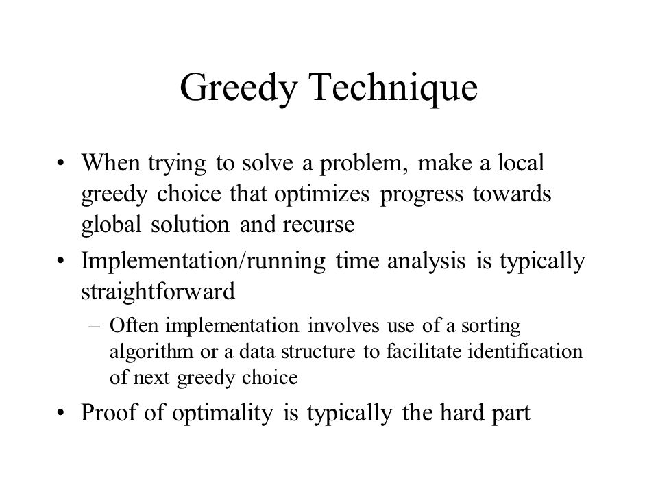 Greedy Technique When trying to solve a problem, make a local greedy choice that optimizes progress towards global solution and recurse.