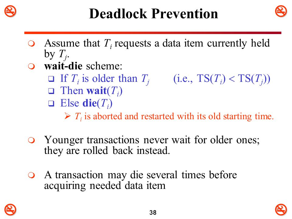 Deadlock Prevention Assume that Ti requests a data item currently held by Tj. wait-die scheme: If Ti is older than Tj (i.e., TS(Ti)  TS(Tj))
