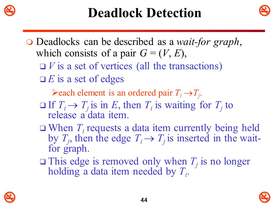 Deadlock Detection Deadlocks can be described as a wait-for graph, which consists of a pair G = (V, E),