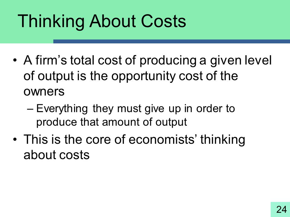 Thinking About Costs A firm's total cost of producing a given level of output is the opportunity cost of the owners.