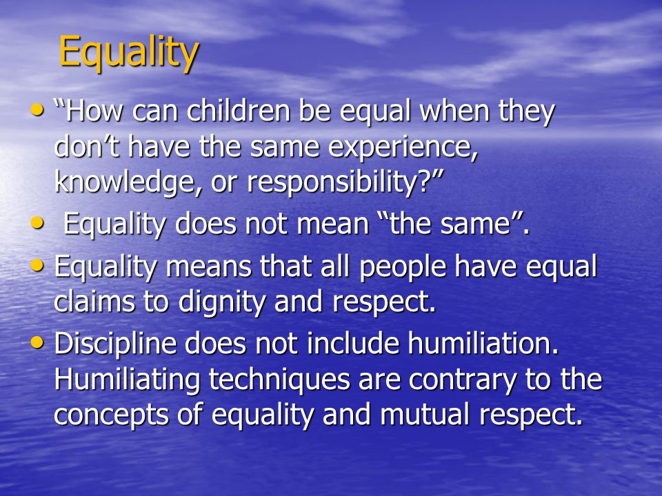 Equality How can children be equal when they don't have the same experience, knowledge, or responsibility