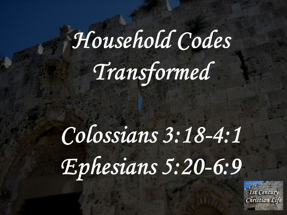 Household Codes Transformed Colossians 3:18-4:1 Ephesians 5:20-6:9