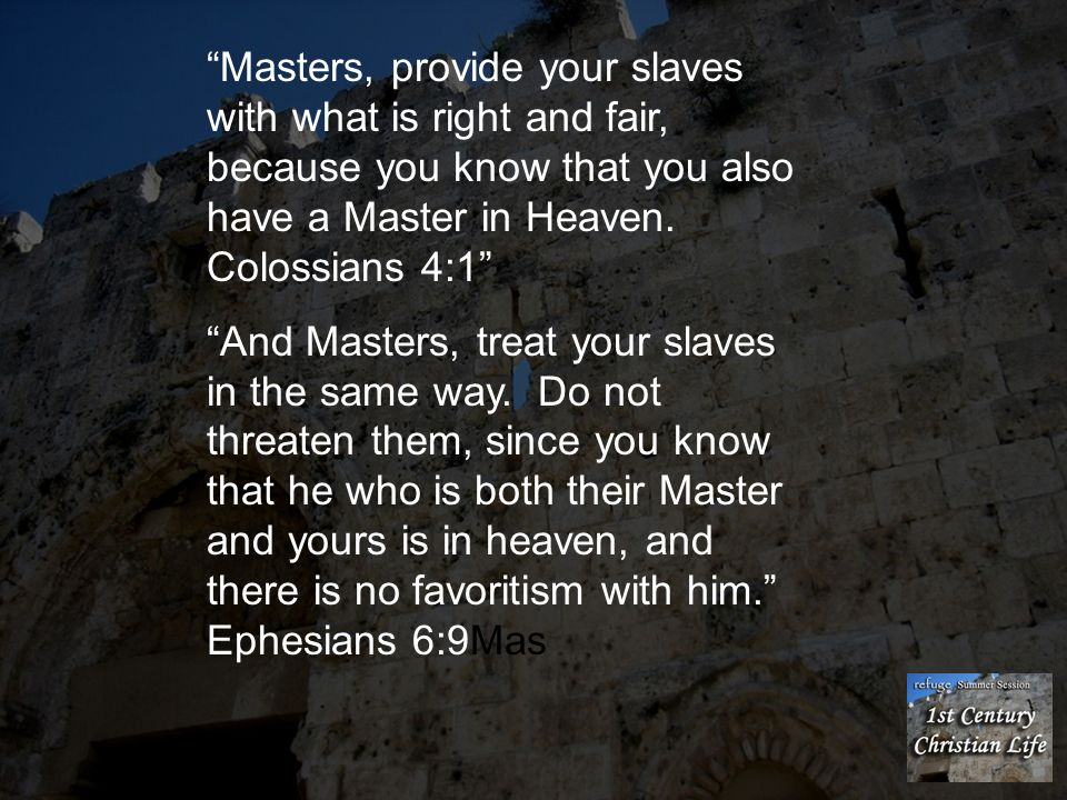 Masters, provide your slaves with what is right and fair, because you know that you also have a Master in Heaven. Colossians 4:1