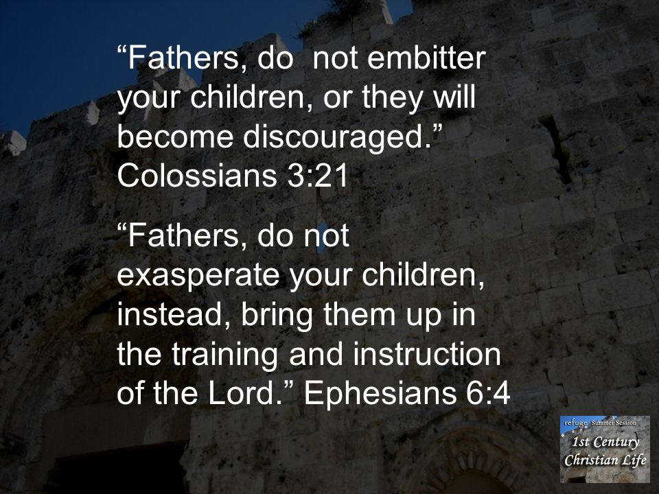 Fathers, do not embitter your children, or they will become discouraged. Colossians 3:21