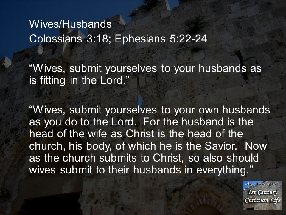 Wives/Husbands Colossians 3:18; Ephesians 5:22-24. Wives, submit yourselves to your husbands as is fitting in the Lord.