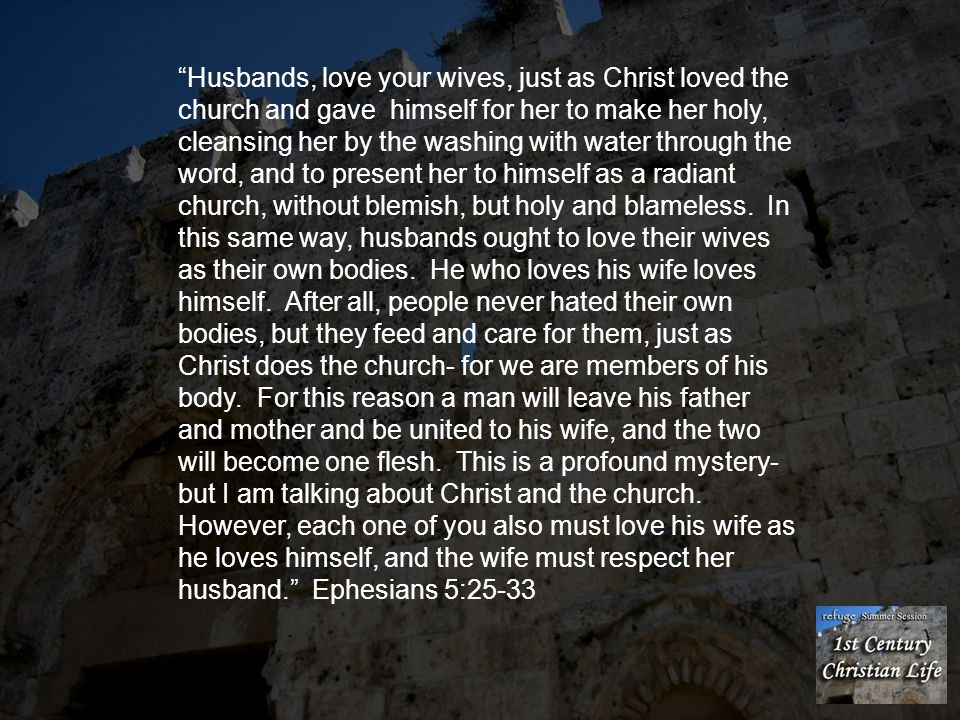 Husbands, love your wives, just as Christ loved the church and gave himself for her to make her holy, cleansing her by the washing with water through the word, and to present her to himself as a radiant church, without blemish, but holy and blameless.