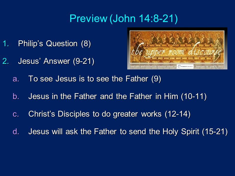 Preview (John 14:8-21) Philip's Question (8) Jesus' Answer (9-21)