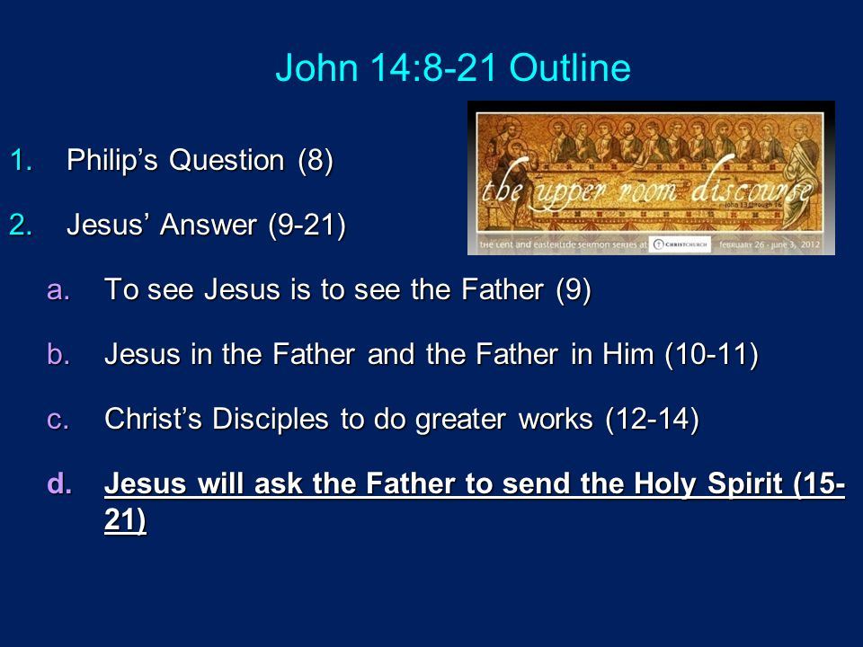 John 14:8-21 Outline Philip's Question (8) Jesus' Answer (9-21)