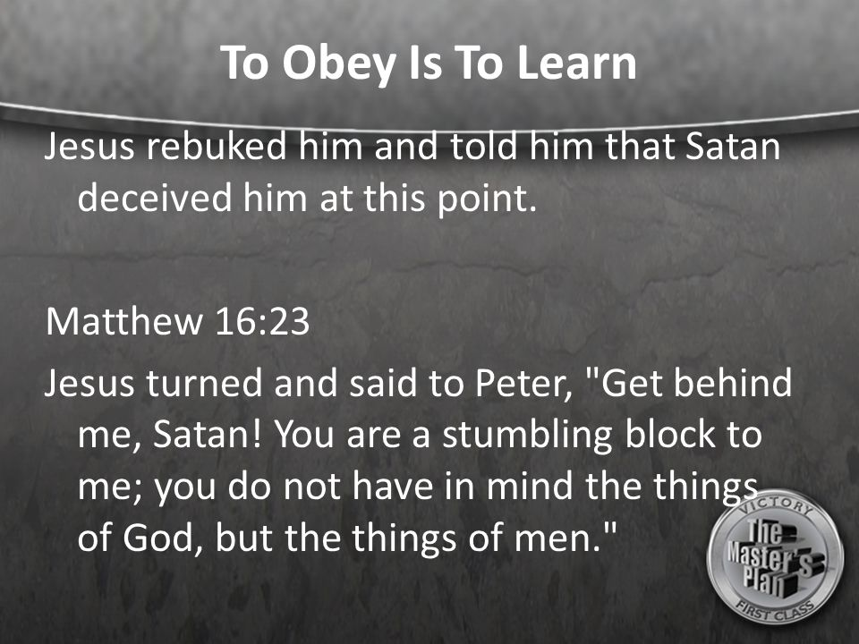 To Obey Is To Learn Jesus rebuked him and told him that Satan deceived him at this point. Matthew 16:23.