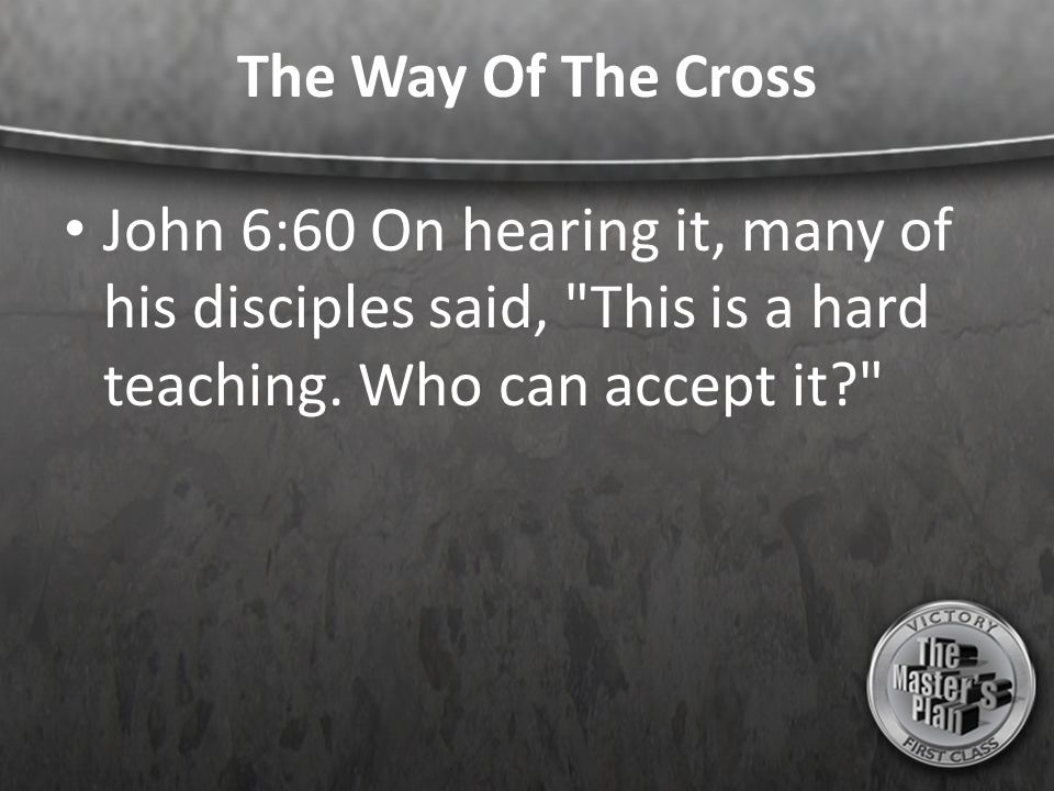The Way Of The Cross John 6:60 On hearing it, many of his disciples said, This is a hard teaching.