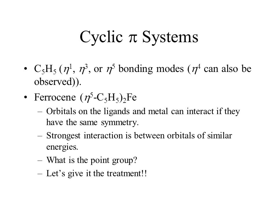 Cyclic  Systems C5H5 (1, 3, or 5 bonding modes (4 can also be observed)). Ferrocene (5-C5H5)2Fe.