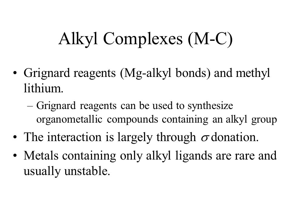 Alkyl Complexes (M-C) Grignard reagents (Mg-alkyl bonds) and methyl lithium.