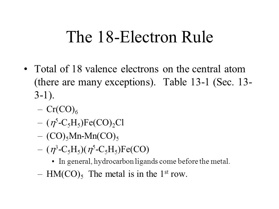 The 18-Electron Rule Total of 18 valence electrons on the central atom (there are many exceptions). Table 13-1 (Sec. 13-3-1).