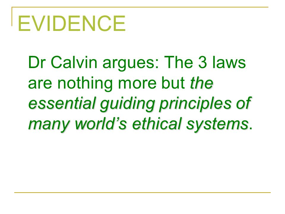EVIDENCE Dr Calvin argues: The 3 laws are nothing more but the essential guiding principles of many world's ethical systems.
