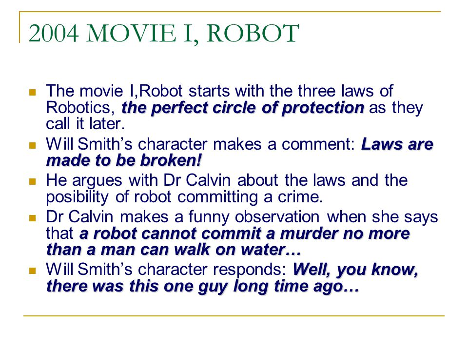 2004 MOVIE I, ROBOT The movie I,Robot starts with the three laws of Robotics, the perfect circle of protection as they call it later.