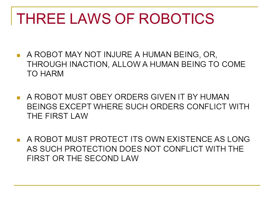 THREE LAWS OF ROBOTICS A ROBOT MAY NOT INJURE A HUMAN BEING, OR, THROUGH INACTION, ALLOW A HUMAN BEING TO COME TO HARM.