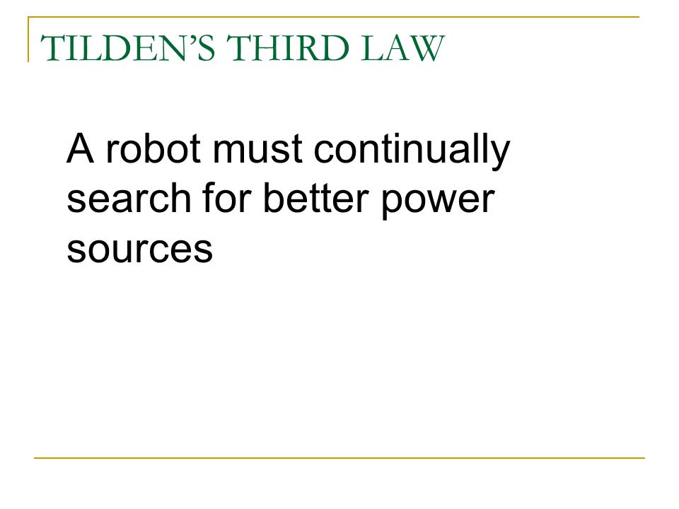 TILDEN'S THIRD LAW A robot must continually search for better power sources