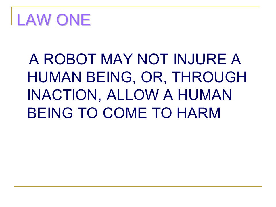 LAW ONE A ROBOT MAY NOT INJURE A HUMAN BEING, OR, THROUGH INACTION, ALLOW A HUMAN BEING TO COME TO HARM.