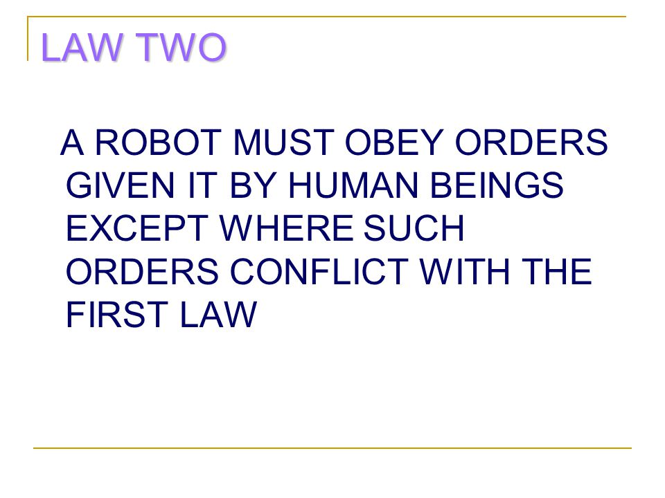 LAW TWO A ROBOT MUST OBEY ORDERS GIVEN IT BY HUMAN BEINGS EXCEPT WHERE SUCH ORDERS CONFLICT WITH THE FIRST LAW.
