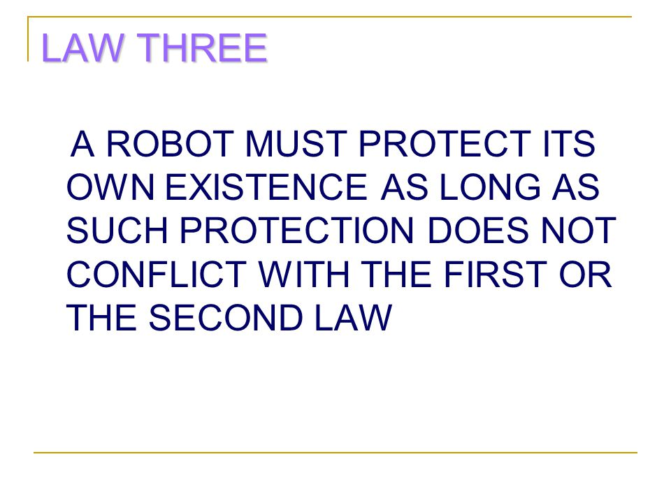 LAW THREE A ROBOT MUST PROTECT ITS OWN EXISTENCE AS LONG AS SUCH PROTECTION DOES NOT CONFLICT WITH THE FIRST OR THE SECOND LAW.