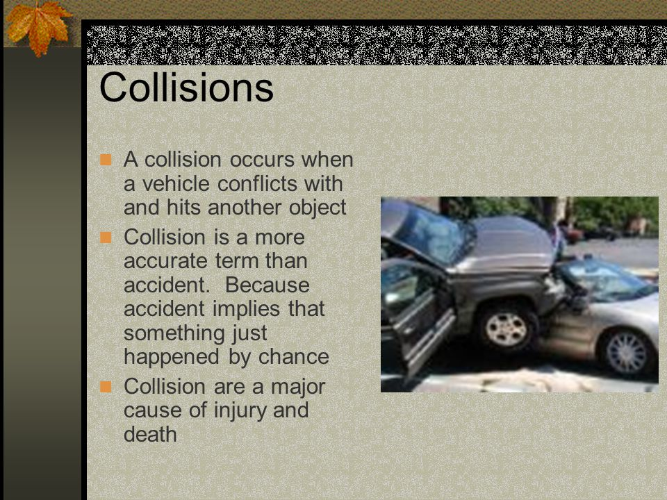 Collisions A collision occurs when a vehicle conflicts with and hits another object.