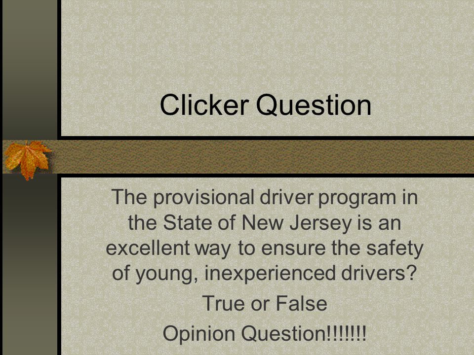 Clicker Question The provisional driver program in the State of New Jersey is an excellent way to ensure the safety of young, inexperienced drivers