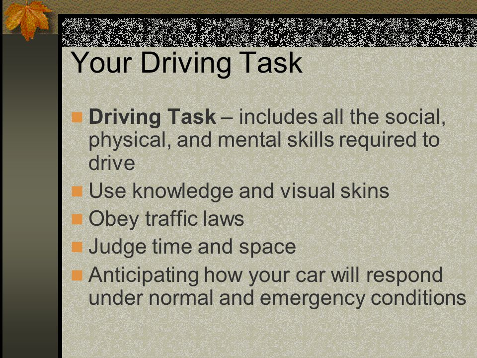 Your Driving Task Driving Task – includes all the social, physical, and mental skills required to drive.