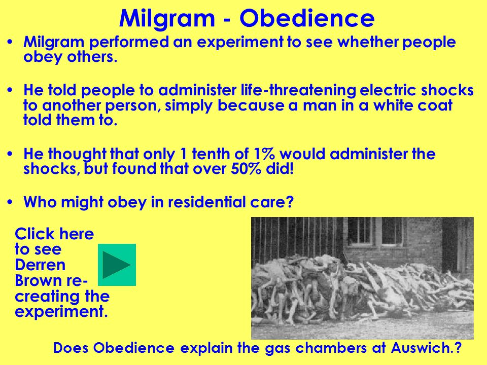 Milgram - Obedience Milgram performed an experiment to see whether people obey others.