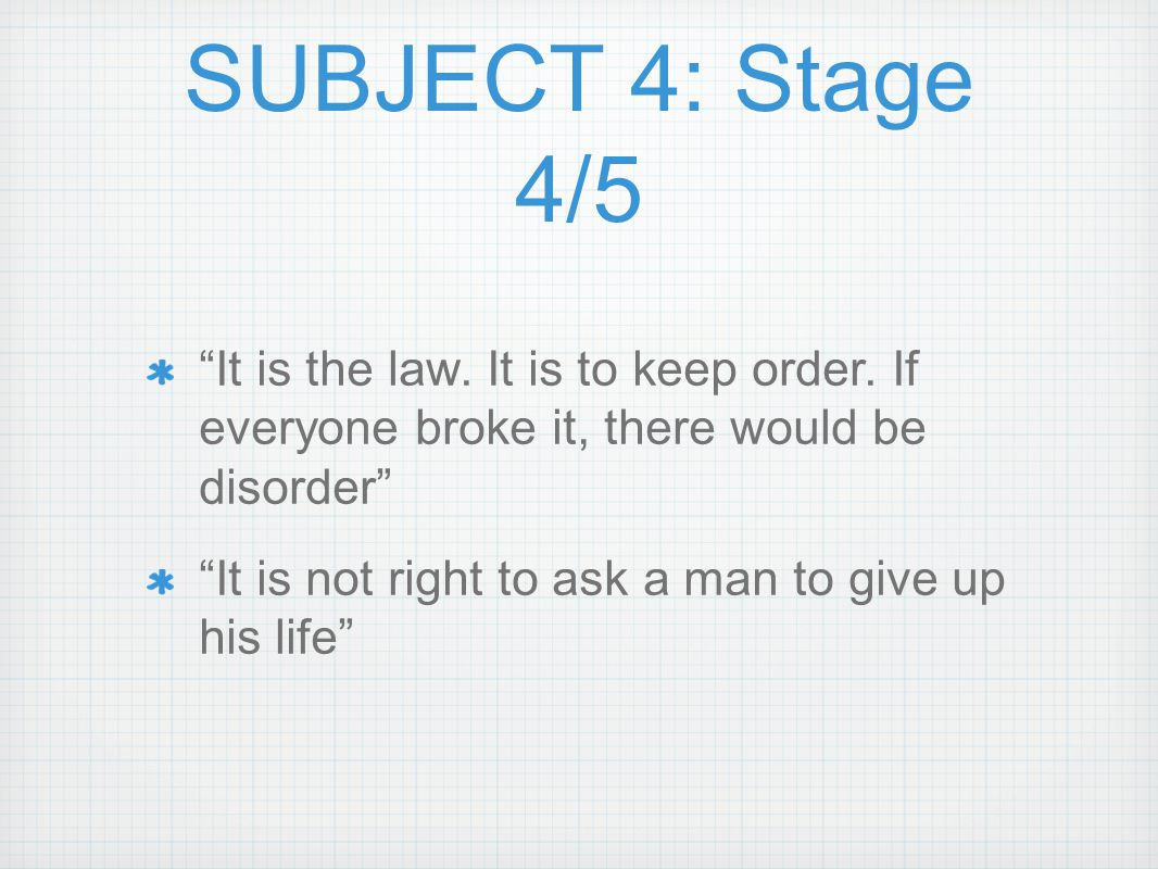 SUBJECT 4: Stage 4/5 It is the law. It is to keep order. If everyone broke it, there would be disorder
