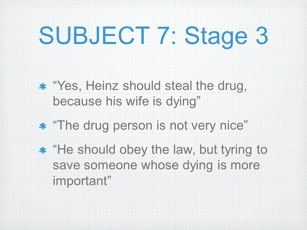 SUBJECT 7: Stage 3 Yes, Heinz should steal the drug, because his wife is dying The drug person is not very nice