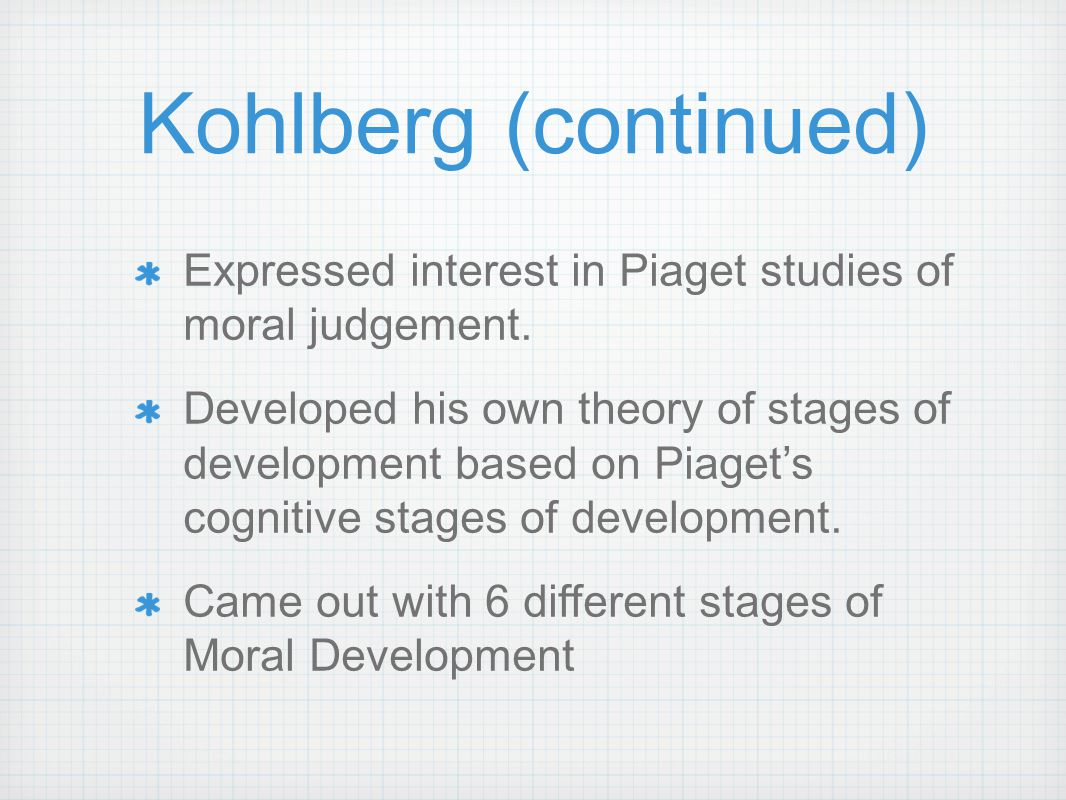 Kohlberg (continued) Expressed interest in Piaget studies of moral judgement.