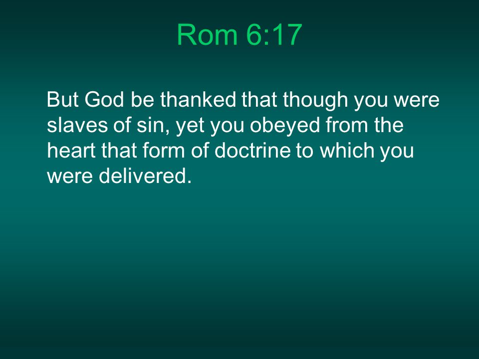 Rom 6:17 But God be thanked that though you were slaves of sin, yet you obeyed from the heart that form of doctrine to which you were delivered.