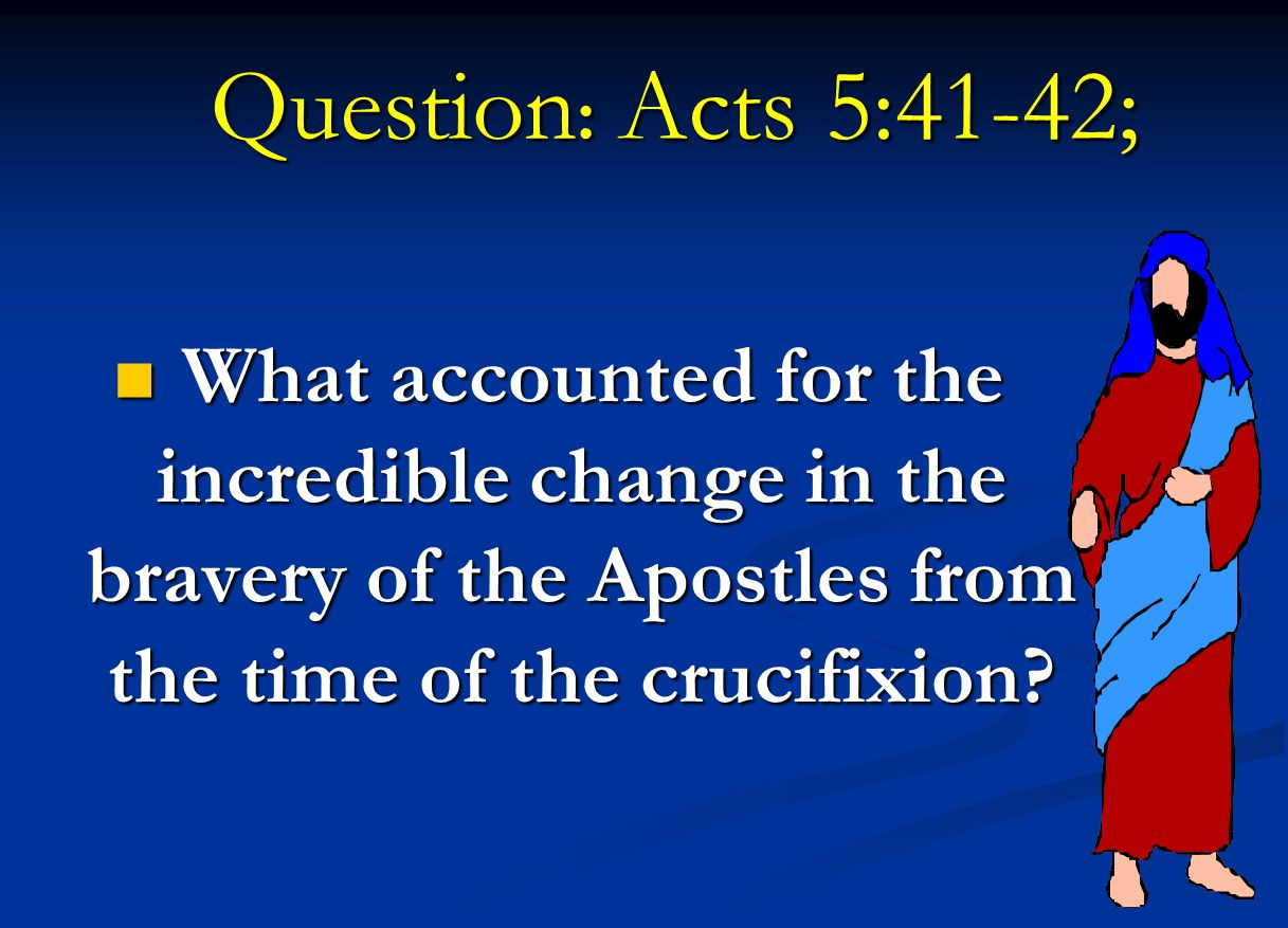 Question: Acts 5:41-42; What accounted for the incredible change in the bravery of the Apostles from the time of the crucifixion