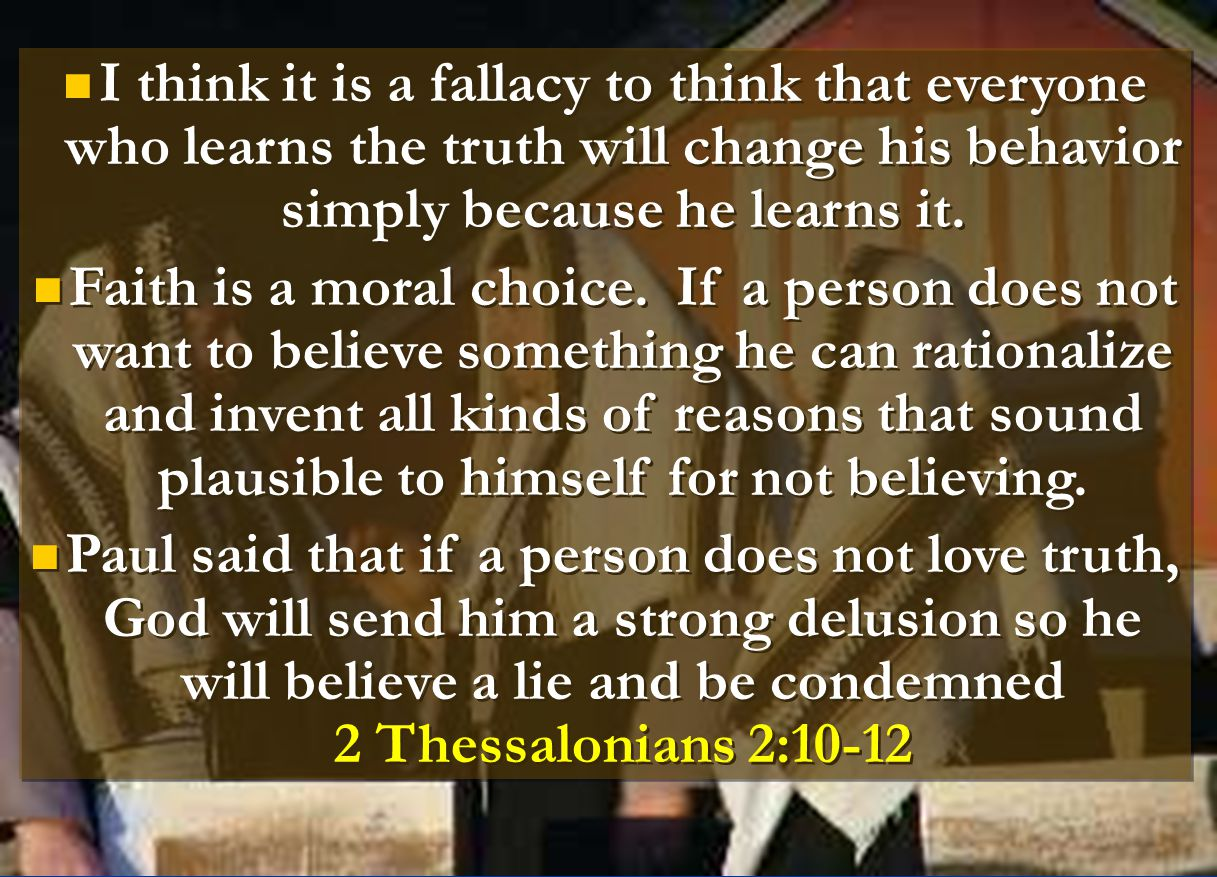 I think it is a fallacy to think that everyone who learns the truth will change his behavior simply because he learns it.