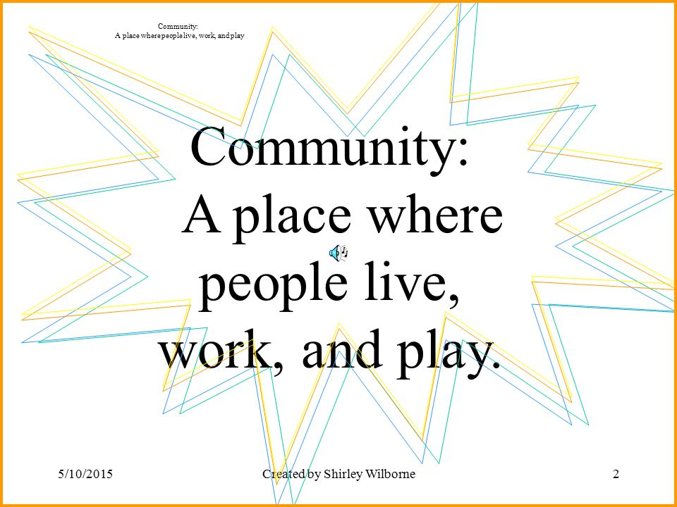 Community: A place where people live, work, and play