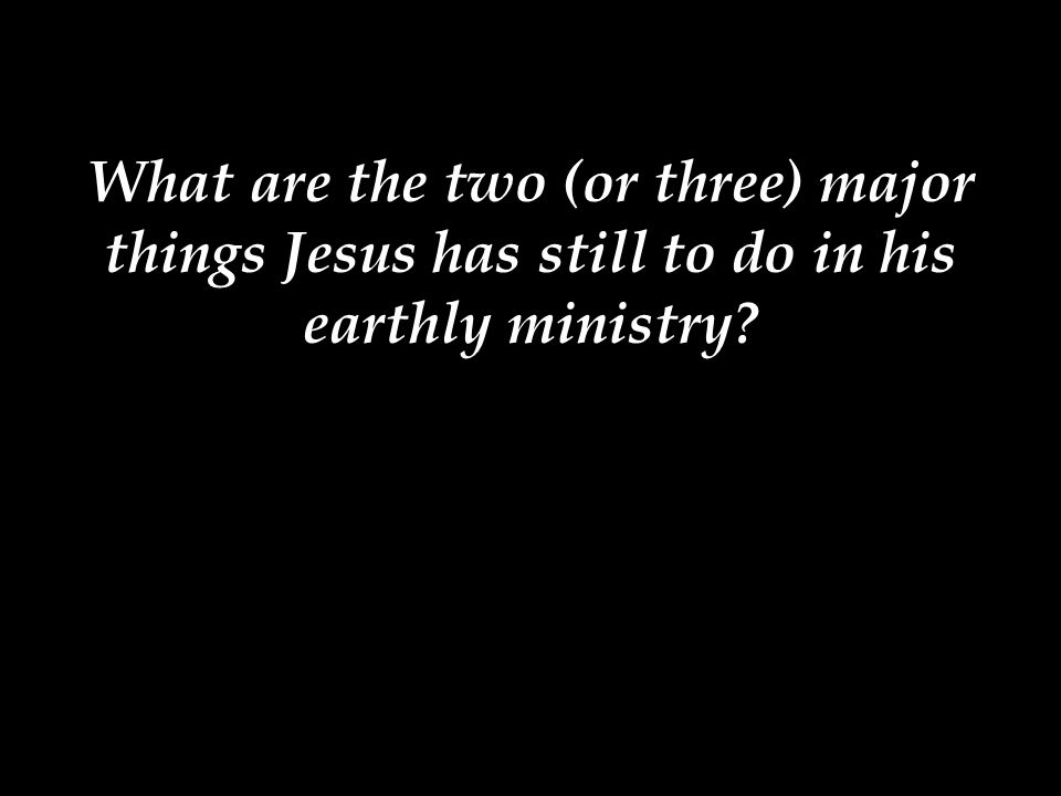 What are the two (or three) major things Jesus has still to do in his earthly ministry