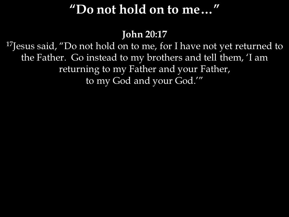 Do not hold on to me… John 20:17