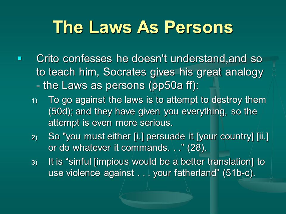 The Laws As Persons Crito confesses he doesn t understand,and so to teach him, Socrates gives his great analogy - the Laws as persons (pp50a ff):