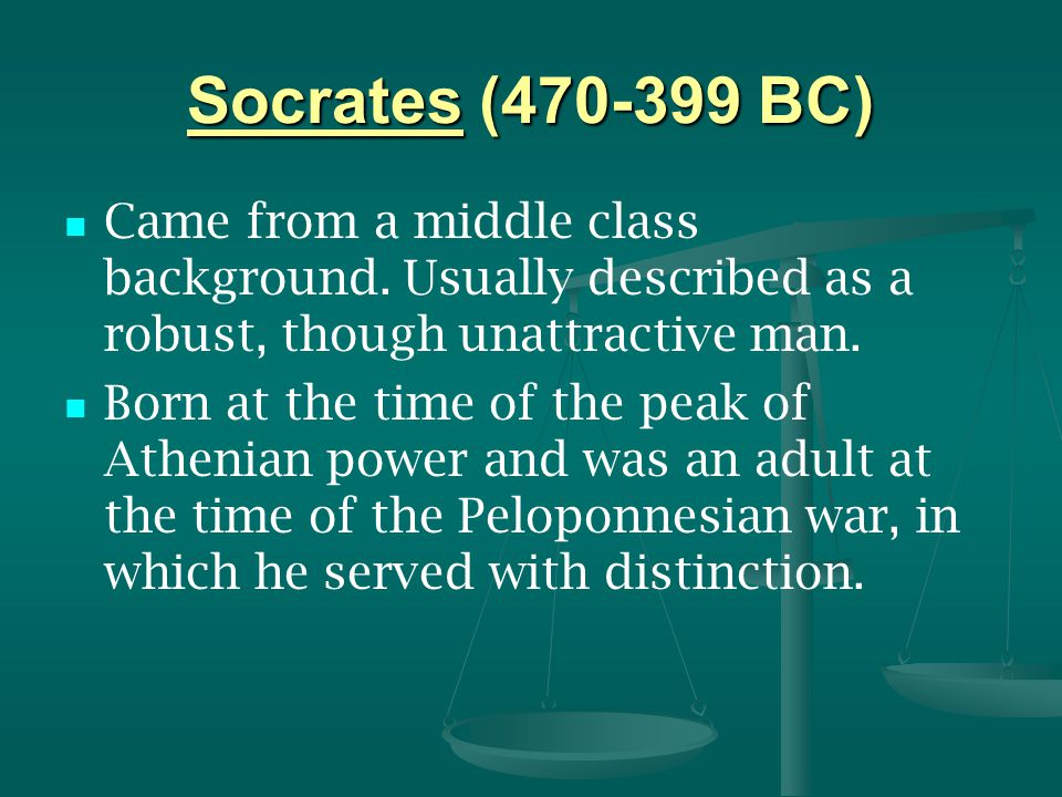 Socrates (470-399 BC) Came from a middle class background. Usually described as a robust, though unattractive man.