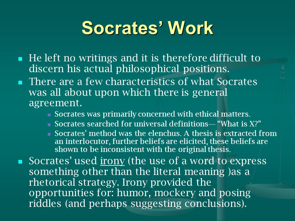 Socrates' Work He left no writings and it is therefore difficult to discern his actual philosophical positions.