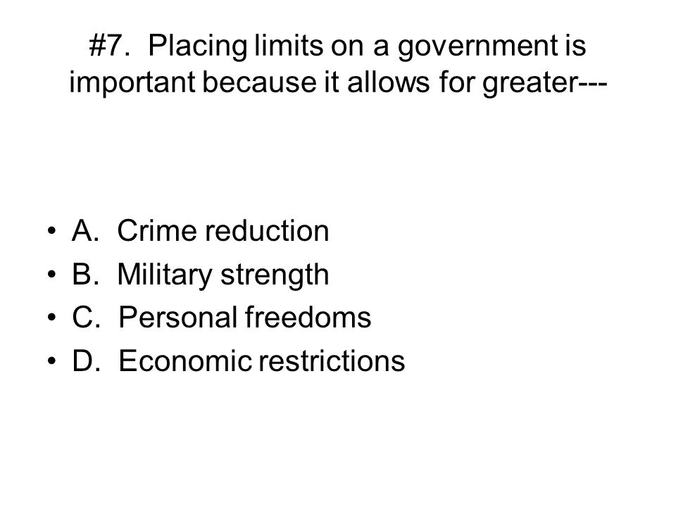 #7. Placing limits on a government is important because it allows for greater---